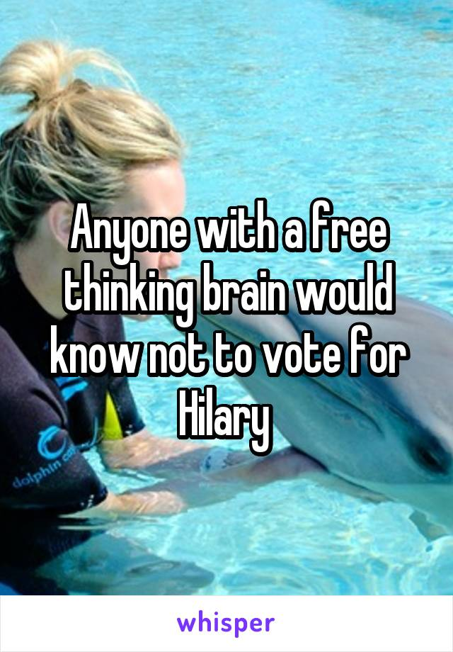 Anyone with a free thinking brain would know not to vote for Hilary