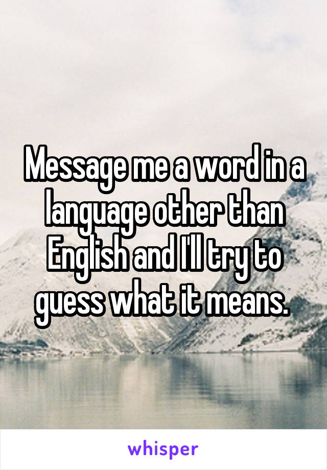 Message me a word in a language other than English and I'll try to guess what it means.