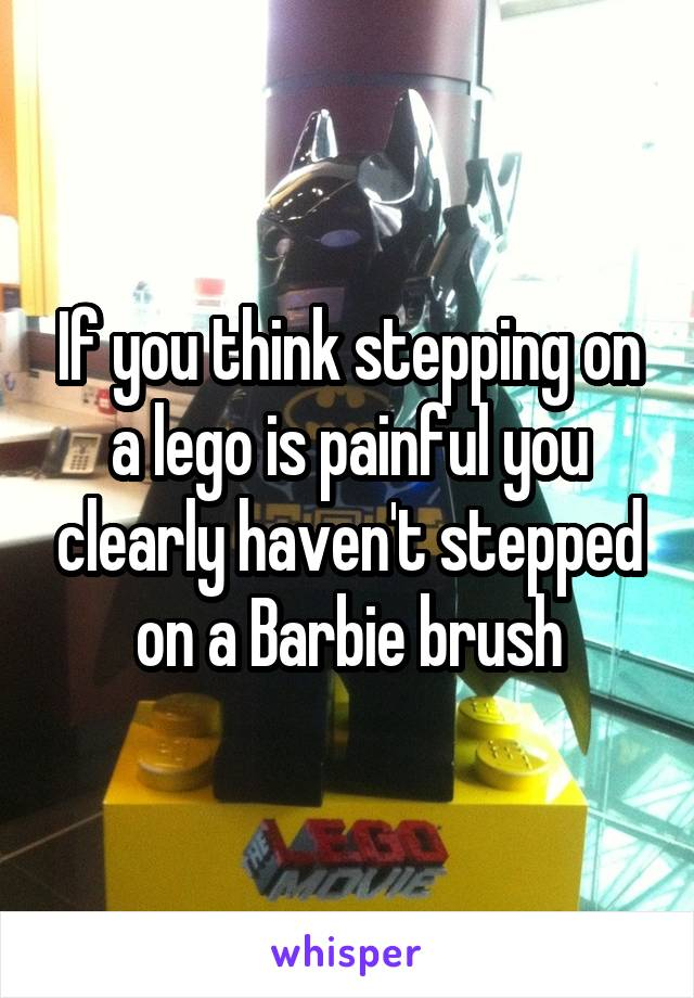 If you think stepping on a lego is painful you clearly haven't stepped on a Barbie brush