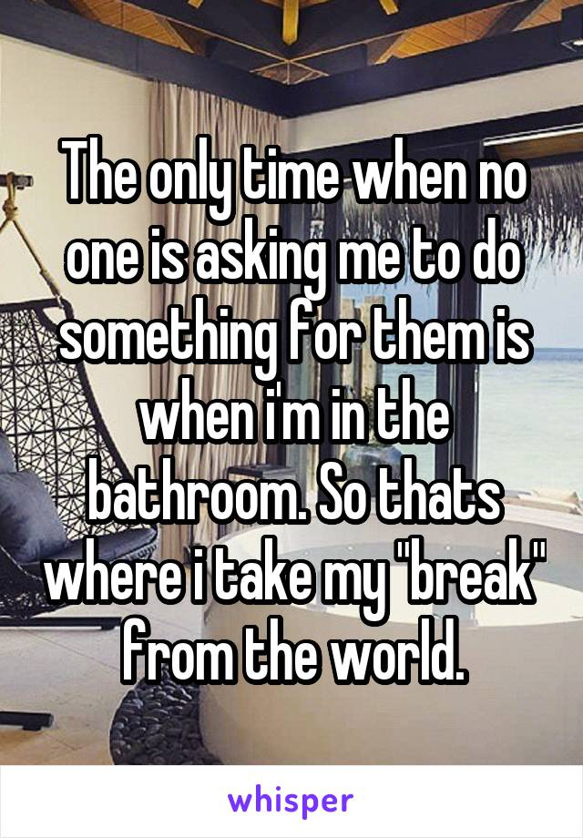 "The only time when no one is asking me to do something for them is when i'm in the bathroom. So thats where i take my ""break"" from the world."