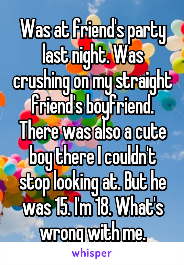 Was at friend's party last night. Was crushing on my straight friend's boyfriend. There was also a cute boy there I couldn't stop looking at. But he was 15. I'm 18. What's wrong with me.