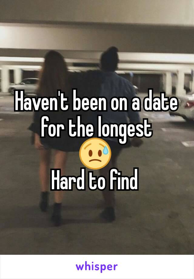 Haven't been on a date for the longest 😥  Hard to find