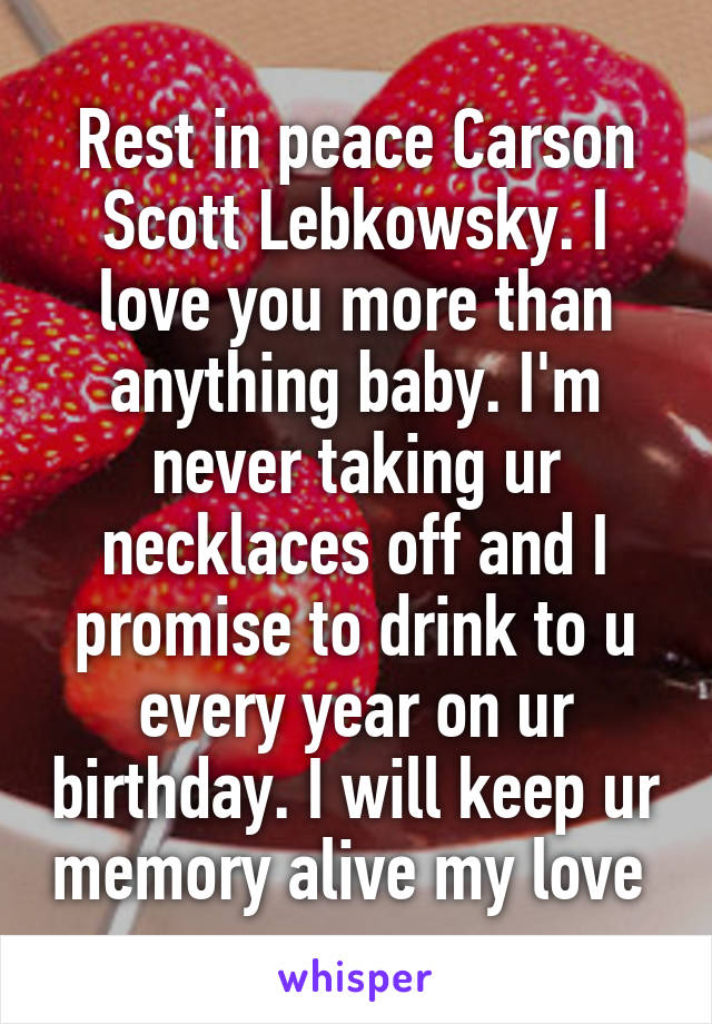 Rest in peace Carson Scott Lebkowsky. I love you more than anything baby. I'm never taking ur necklaces off and I promise to drink to u every year on ur birthday. I will keep ur memory alive my love