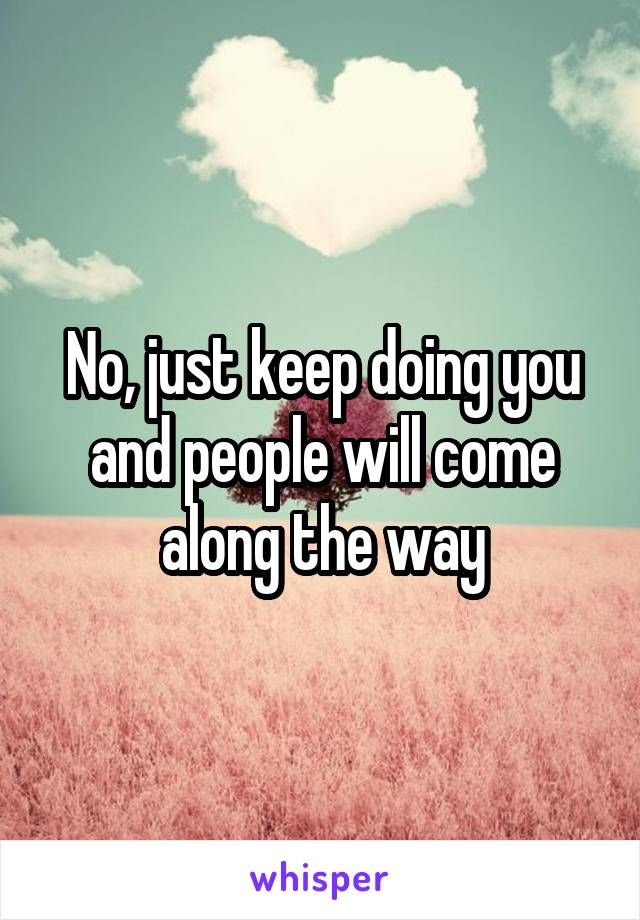 No, just keep doing you and people will come along the way