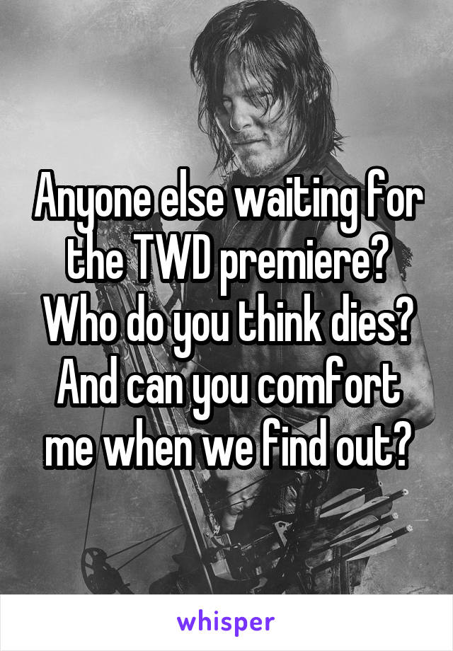 Anyone else waiting for the TWD premiere? Who do you think dies? And can you comfort me when we find out?