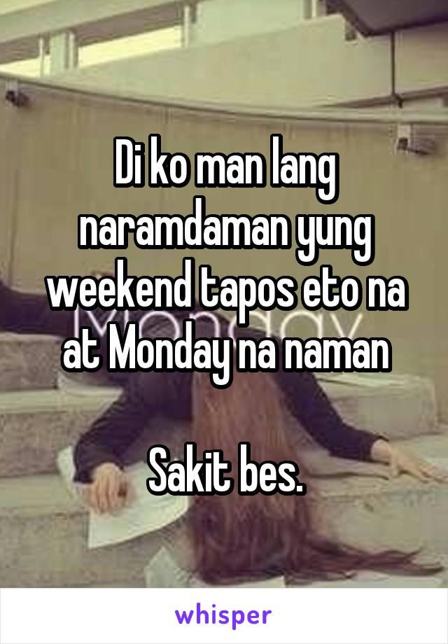 Di ko man lang naramdaman yung weekend tapos eto na at Monday na naman  Sakit bes.