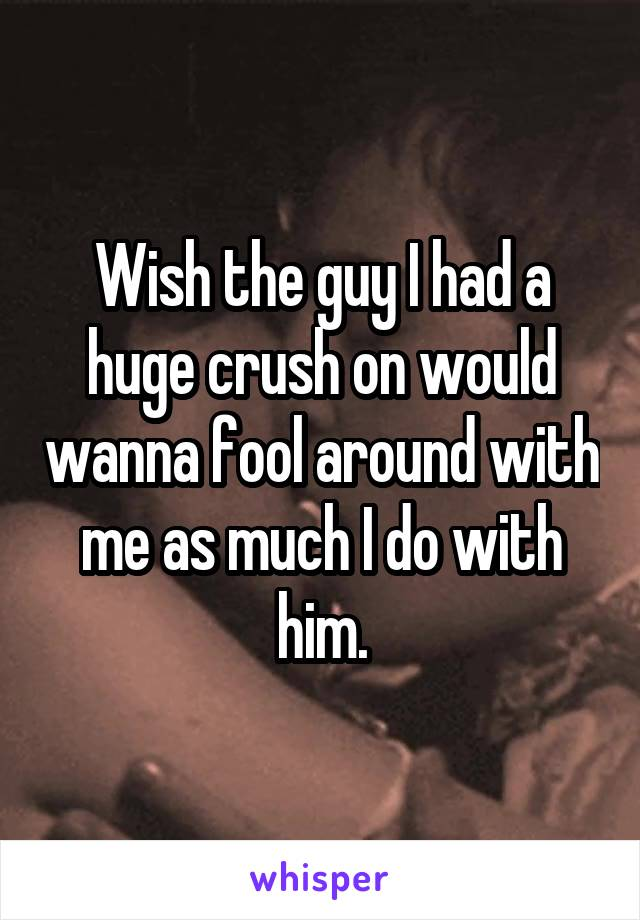 Wish the guy I had a huge crush on would wanna fool around with me as much I do with him.