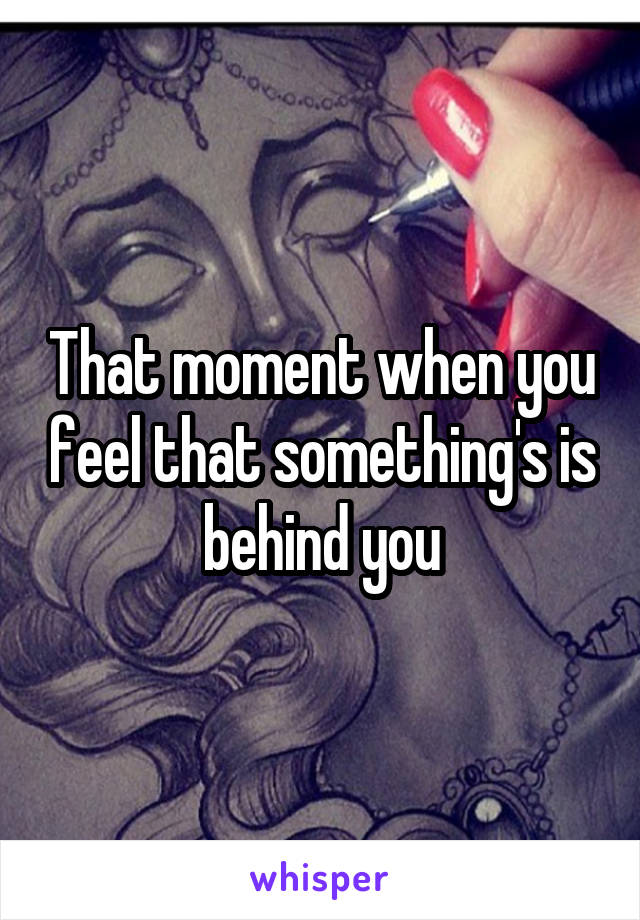 That moment when you feel that something's is behind you