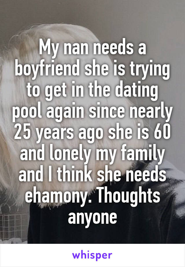 My nan needs a boyfriend she is trying to get in the dating pool again since nearly 25 years ago she is 60 and lonely my family and I think she needs ehamony. Thoughts anyone