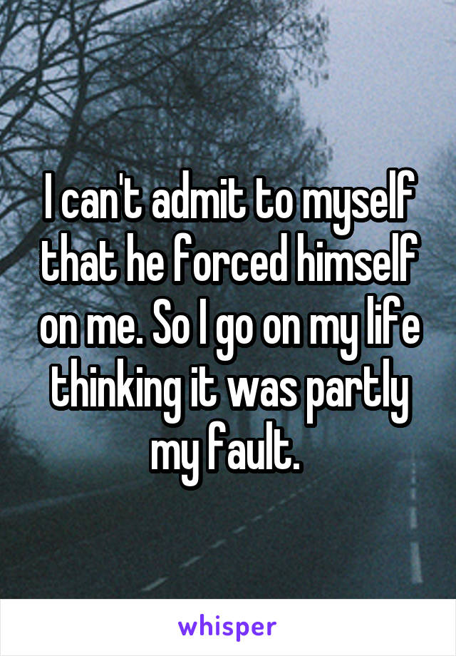 I can't admit to myself that he forced himself on me. So I go on my life thinking it was partly my fault.