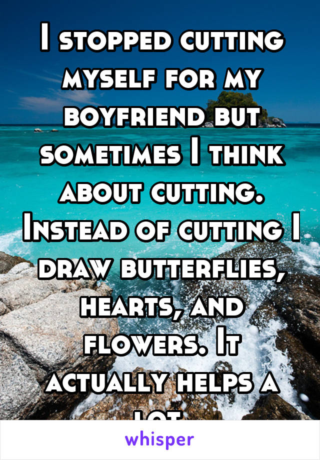I stopped cutting myself for my boyfriend but sometimes I think about cutting. Instead of cutting I draw butterflies, hearts, and flowers. It actually helps a lot.