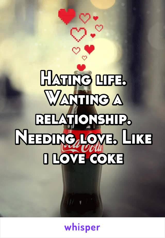 Hating life. Wanting a relationship. Needing love. Like i love coke