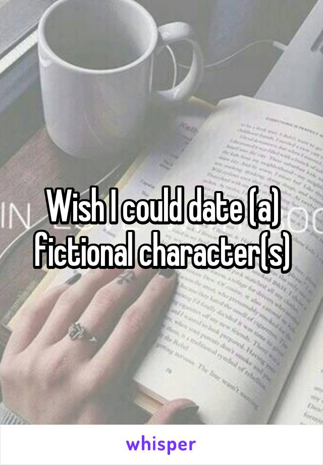 Wish I could date (a) fictional character(s)