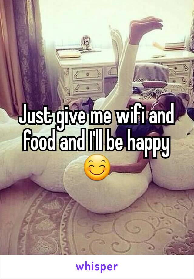 Just give me wifi and food and I'll be happy 😊