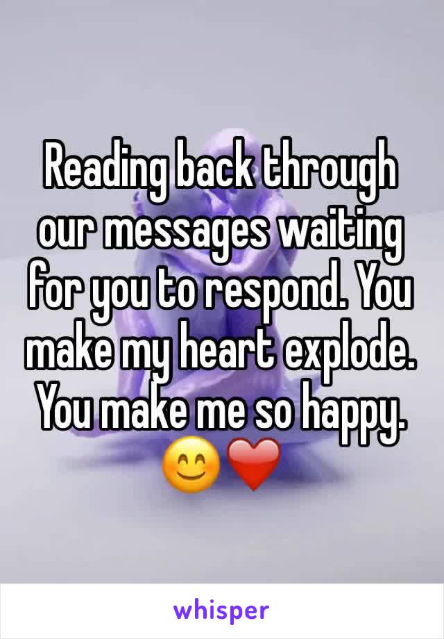 Reading back through our messages waiting for you to respond. You make my heart explode. You make me so happy. 😊❤️