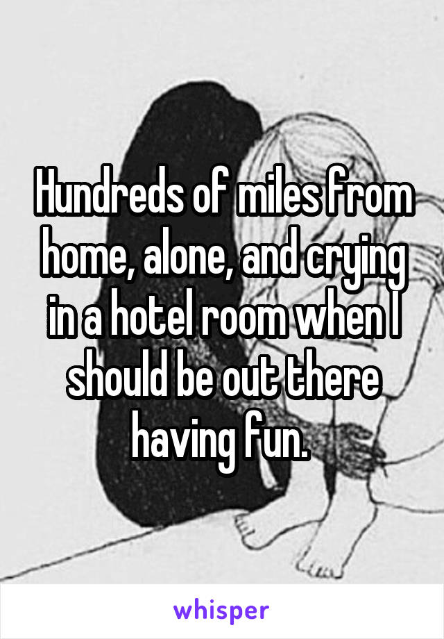 Hundreds of miles from home, alone, and crying in a hotel room when I should be out there having fun.