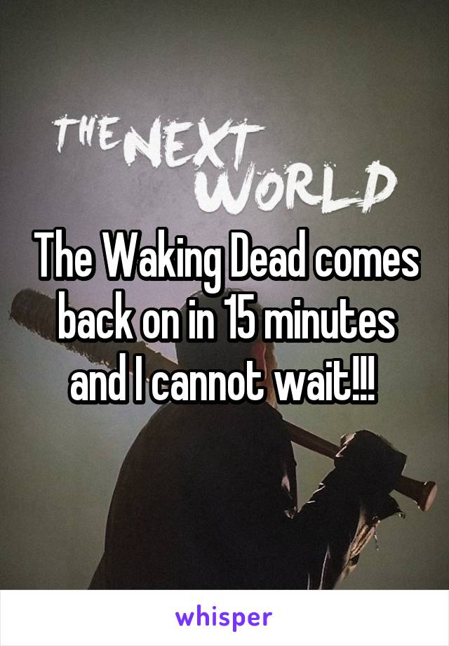 The Waking Dead comes back on in 15 minutes and I cannot wait!!!