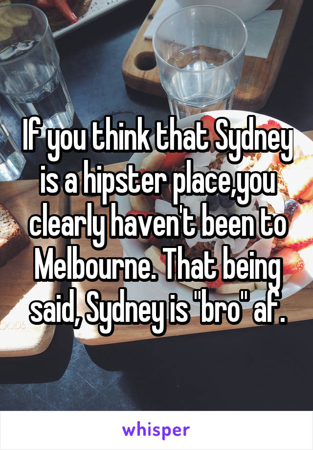"If you think that Sydney is a hipster place,you clearly haven't been to Melbourne. That being said, Sydney is ""bro"" af."