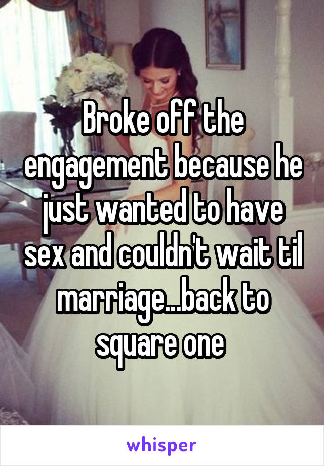 Broke off the engagement because he just wanted to have sex and couldn't wait til marriage...back to square one