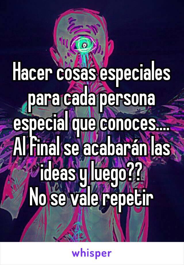 Hacer cosas especiales para cada persona especial que conoces.... Al final se acabarán las ideas y luego?? No se vale repetir