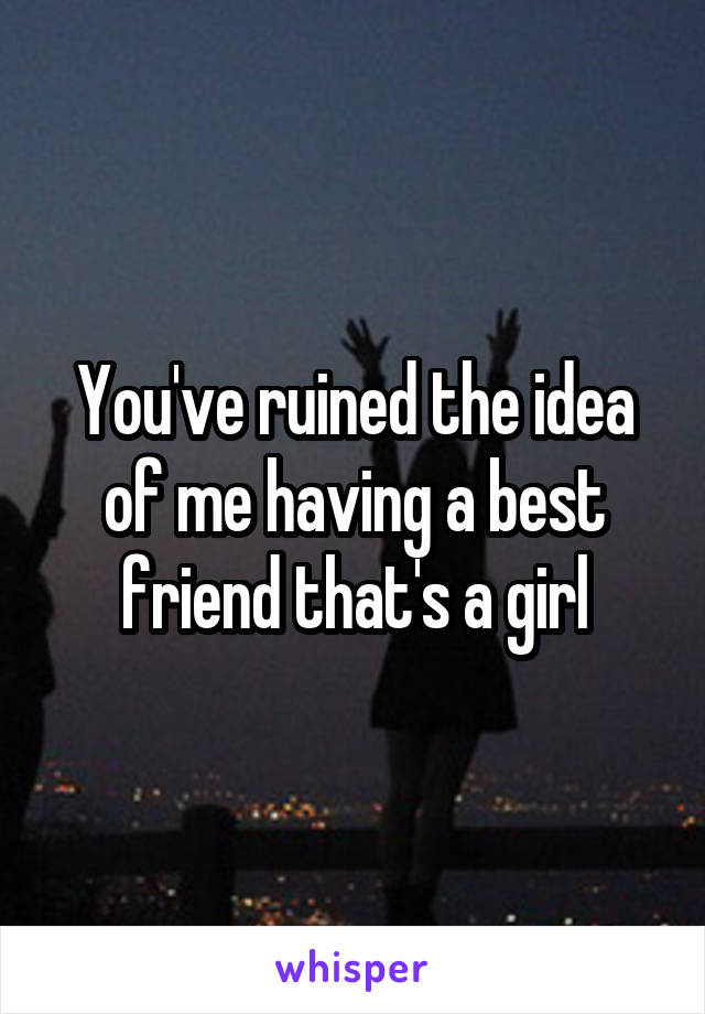 You've ruined the idea of me having a best friend that's a girl