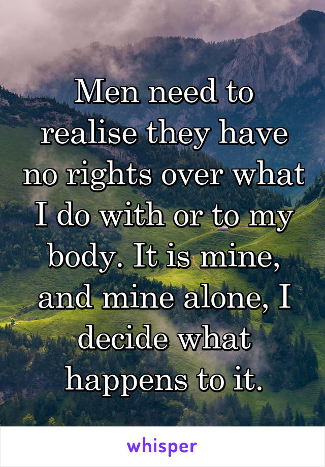 Men need to realise they have no rights over what I do with or to my body. It is mine, and mine alone, I decide what happens to it.