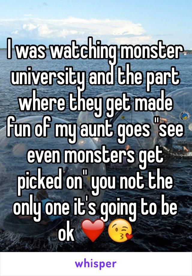 """I was watching monster university and the part where they get made fun of my aunt goes """"see even monsters get picked on"""" you not the only one it's going to be ok ❤️😘"""