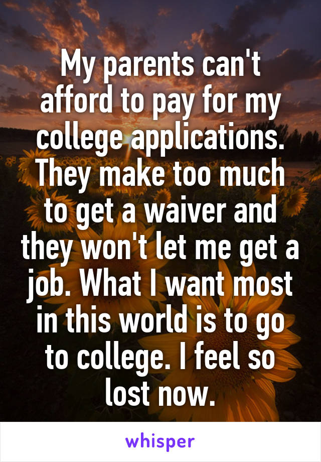 My parents can't afford to pay for my college applications. They make too much to get a waiver and they won't let me get a job. What I want most in this world is to go to college. I feel so lost now.