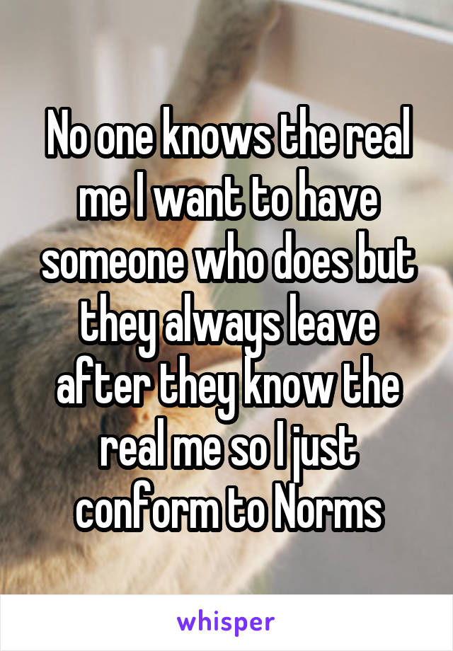 No one knows the real me I want to have someone who does but they always leave after they know the real me so I just conform to Norms