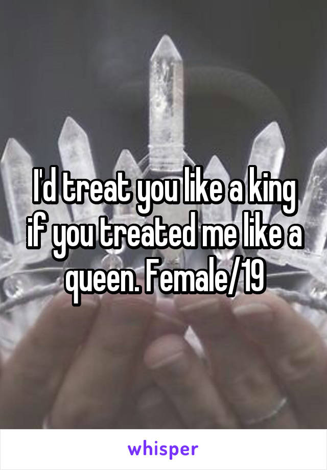 I'd treat you like a king if you treated me like a queen. Female/19