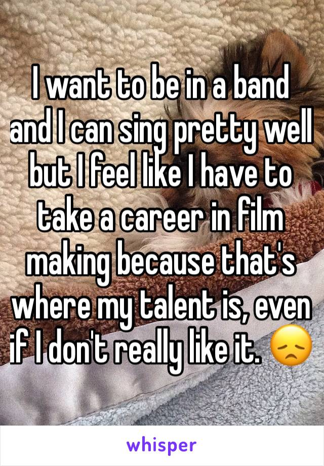 I want to be in a band and I can sing pretty well but I feel like I have to take a career in film making because that's where my talent is, even if I don't really like it. 😞