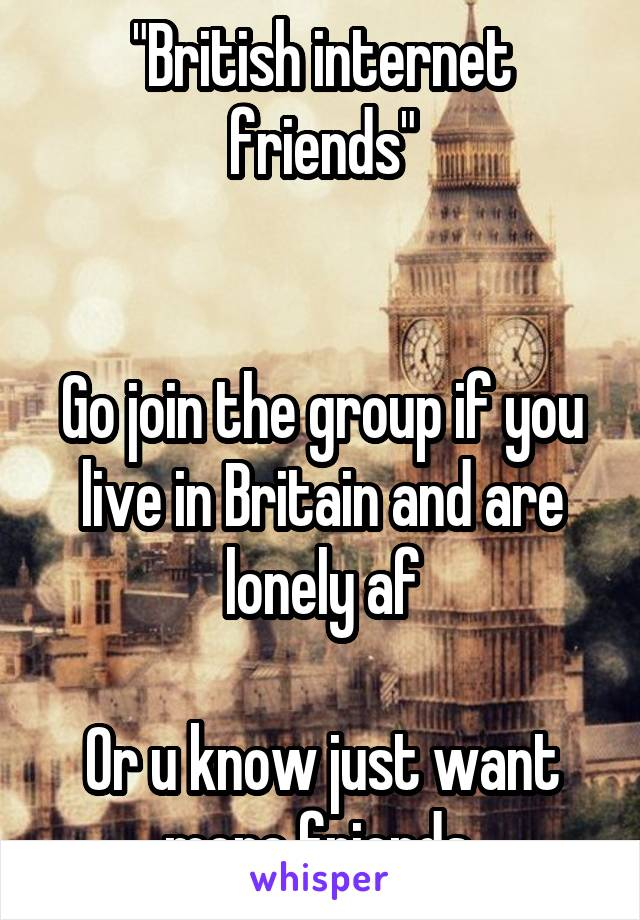 """""""British internet friends""""   Go join the group if you live in Britain and are lonely af  Or u know just want more friends"""