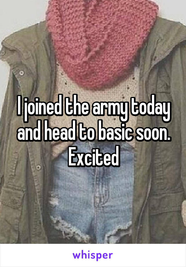 I joined the army today and head to basic soon. Excited