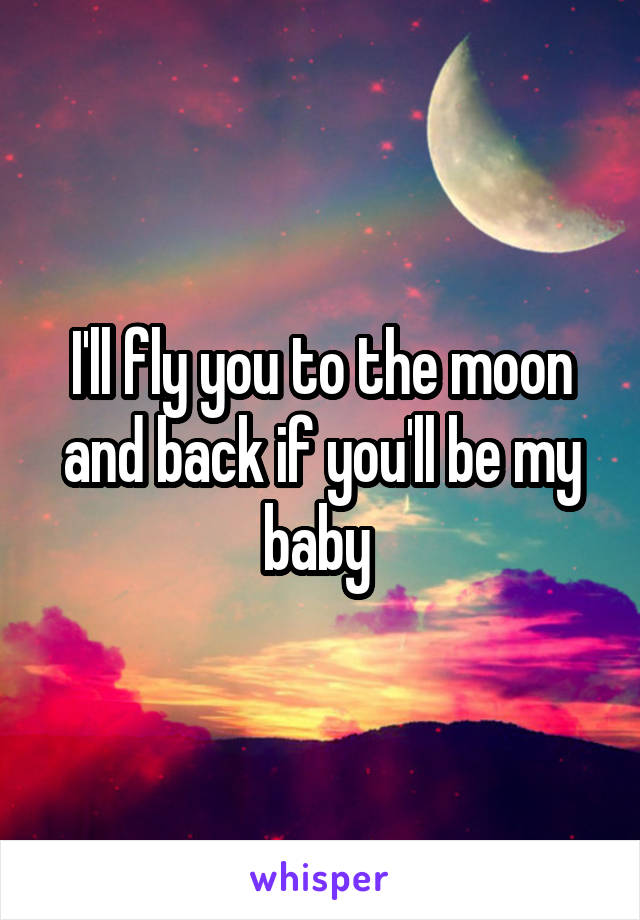 I'll fly you to the moon and back if you'll be my baby