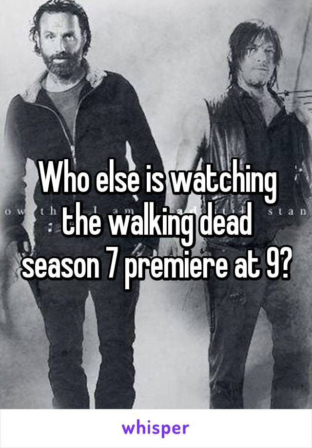 Who else is watching the walking dead season 7 premiere at 9?