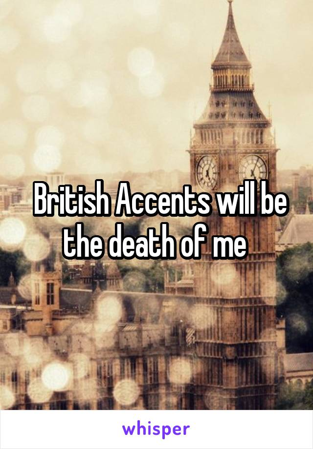 British Accents will be the death of me