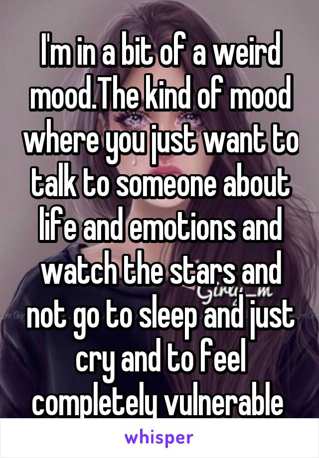I'm in a bit of a weird mood.The kind of mood where you just want to talk to someone about life and emotions and watch the stars and not go to sleep and just cry and to feel completely vulnerable