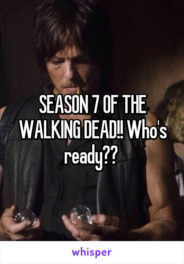 SEASON 7 OF THE WALKING DEAD!! Who's ready??