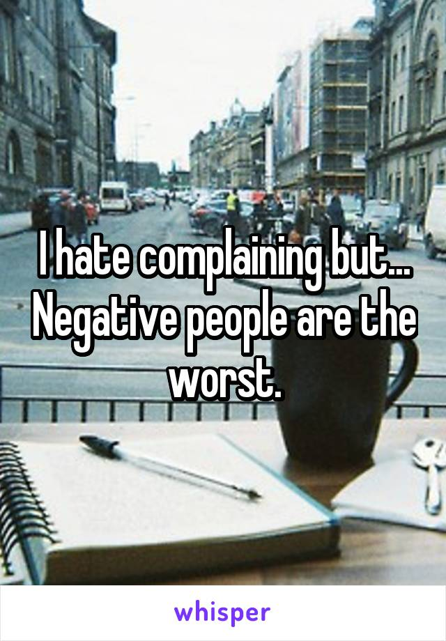 I hate complaining but... Negative people are the worst.