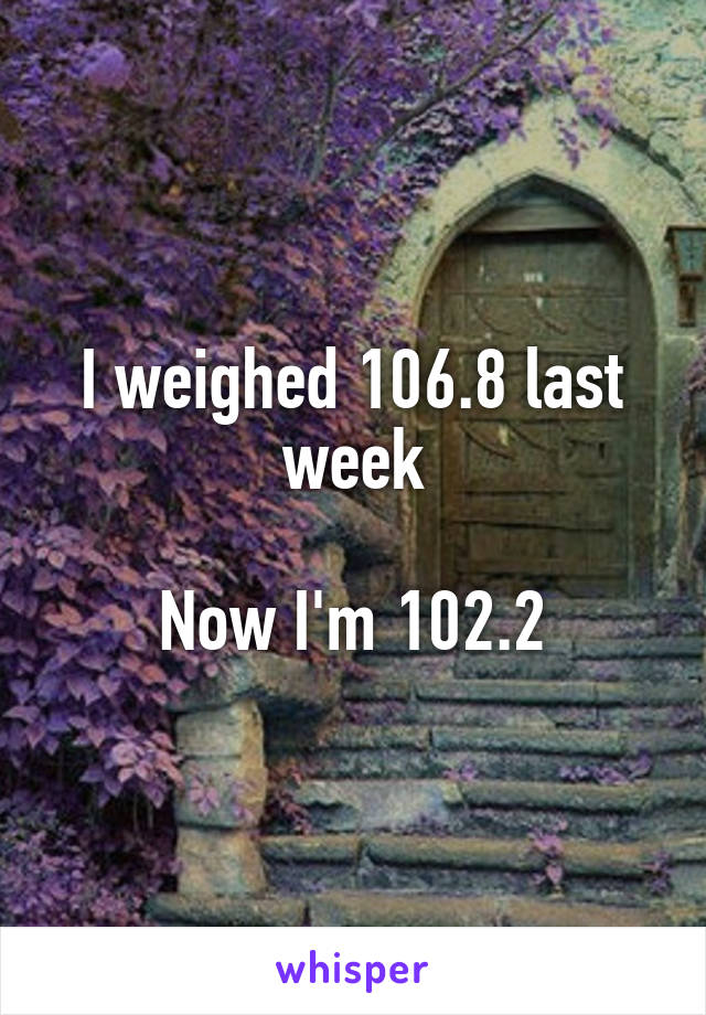 I weighed 106.8 last week   Now I'm 102.2