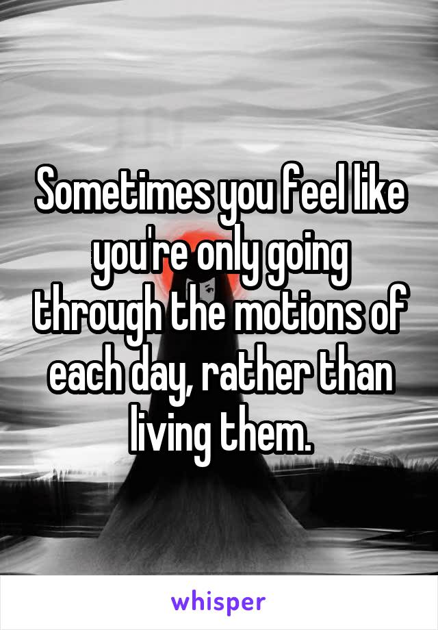 Sometimes you feel like you're only going through the motions of each day, rather than living them.