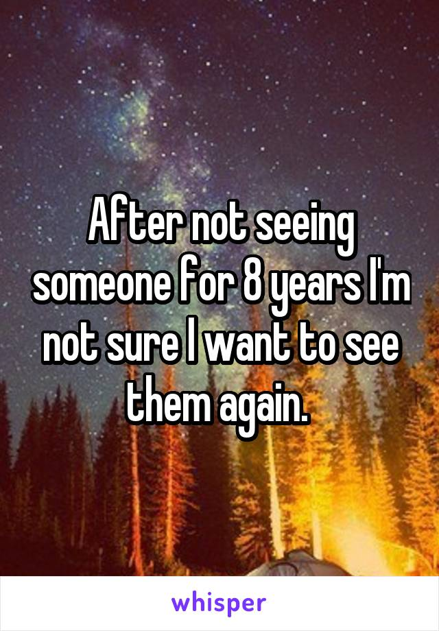 After not seeing someone for 8 years I'm not sure I want to see them again.