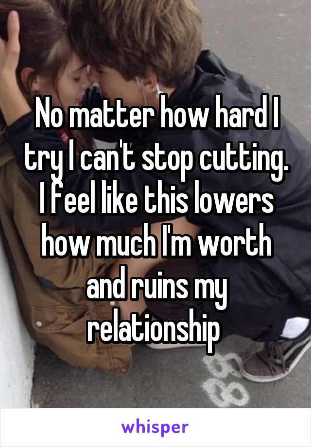 No matter how hard I try I can't stop cutting. I feel like this lowers how much I'm worth and ruins my relationship