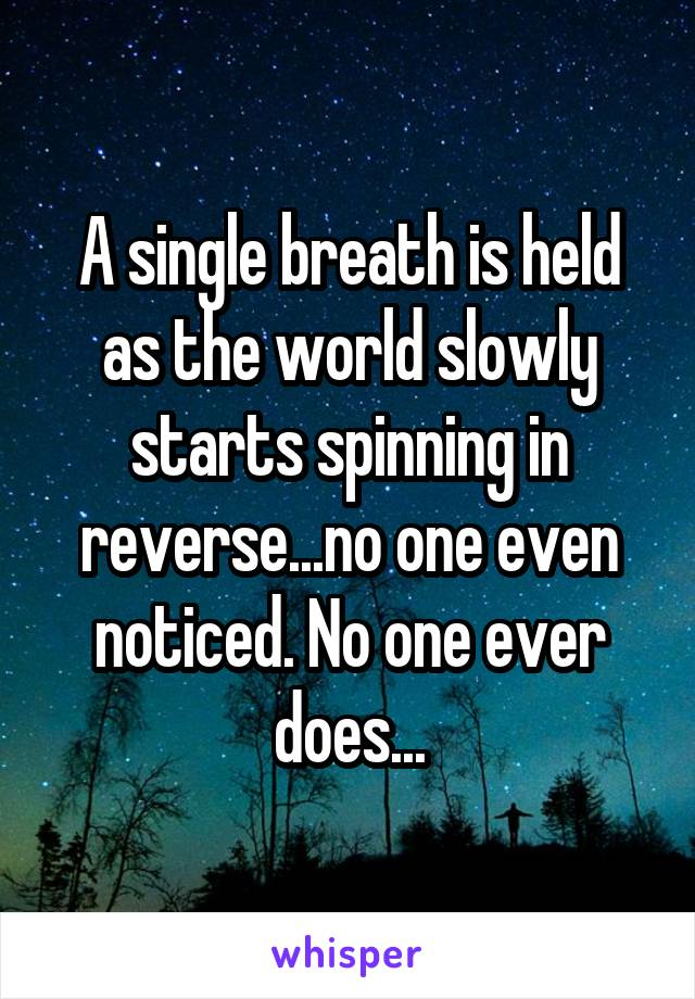 A single breath is held as the world slowly starts spinning in reverse...no one even noticed. No one ever does...