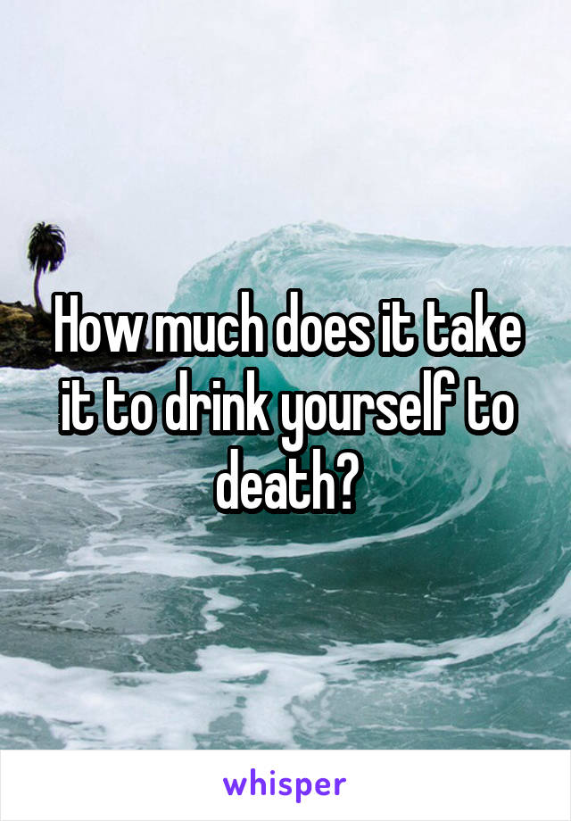 How much does it take it to drink yourself to death?