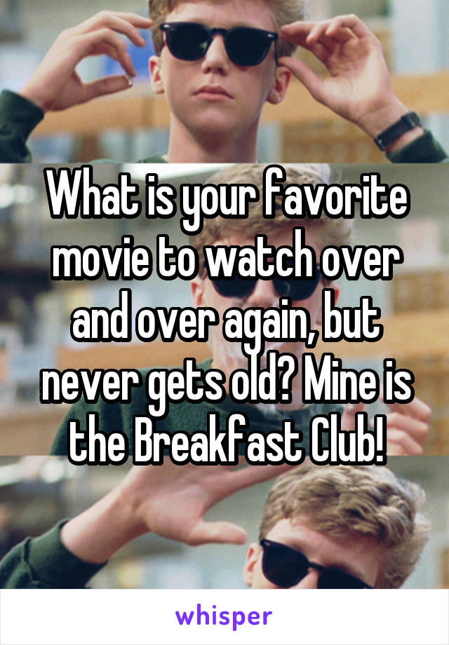 What is your favorite movie to watch over and over again, but never gets old? Mine is the Breakfast Club!