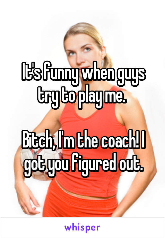 It's funny when guys try to play me.   Bitch, I'm the coach! I got you figured out.