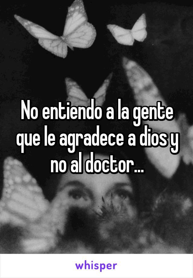 No entiendo a la gente que le agradece a dios y no al doctor...