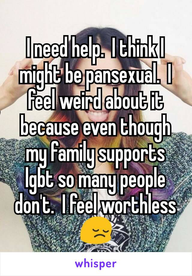 I need help.  I think I might be pansexual.  I feel weird about it because even though my family supports lgbt so many people don't.  I feel worthless 😔