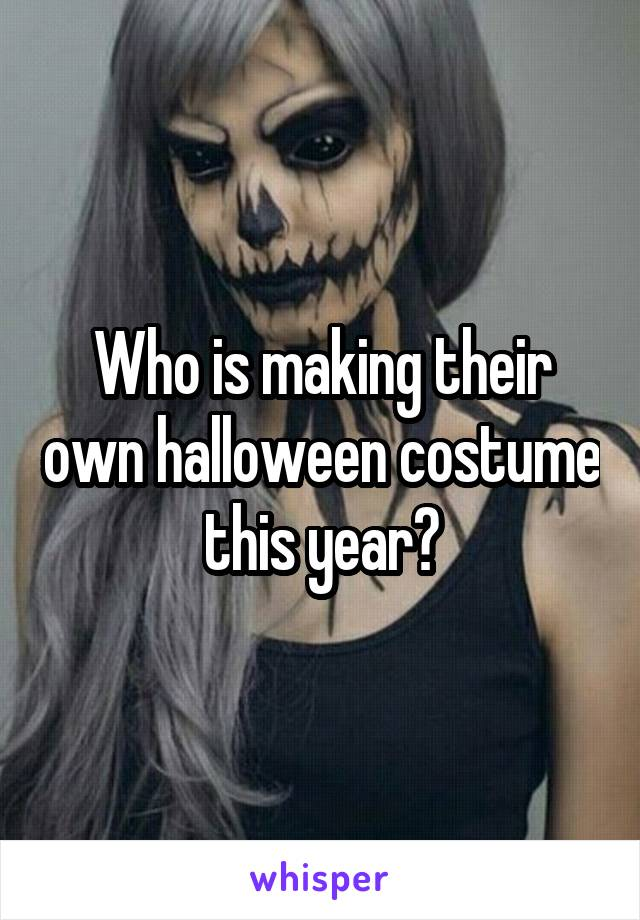 Who is making their own halloween costume this year?